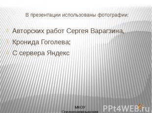 В презентации использованы фотографии:Авторских работ Сергея Варагзина,Кронида Г
