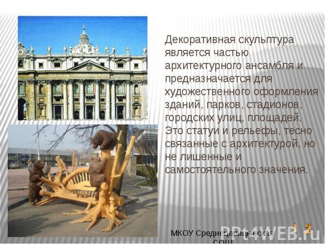 Декоративная скульптура является частью архитектурного ансамбля и предназначается для художественного оформления зданий, парков, стадионов, городских улиц, площадей. Это статуи и рельефы, тесно связанные с архитектурой, но не лишенные и самостоятель…