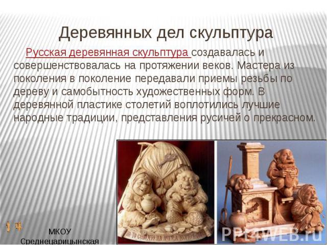 Русская деревянная скульптура создавалась и совершенствовалась на протяжении веков. Мастера из поколения в поколение передавали приемы резьбы по дереву и самобытность художественных форм. В деревянной пластике столетий воплотились лучшие народные тр…