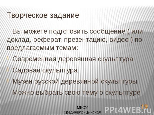 Творческое задание Вы можете подготовить сообщение ( или доклад, реферат, презентацию, видео ) по предлагаемым темам:Современная деревянная скульптураСадовая скульптураМузеи русской деревянной скульптуры Можно выбрать свою тему о скульптуре