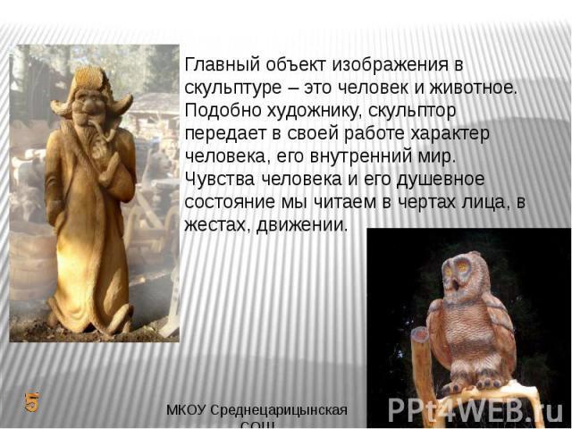 Главный объект изображения в скульптуре – это человек и животное. Подобно художнику, скульптор передает в своей работе характер человека, его внутренний мир. Чувства человека и его душевное состояние мы читаем в чертах лица, в жестах, движении.