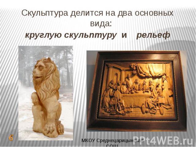 Скульптура делится на два основных вида:круглую скульптуру и рельеф