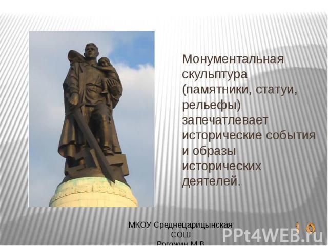 Монументальная скульптура (памятники, статуи, рельефы) запечатлевает исторические события и образы исторических деятелей.