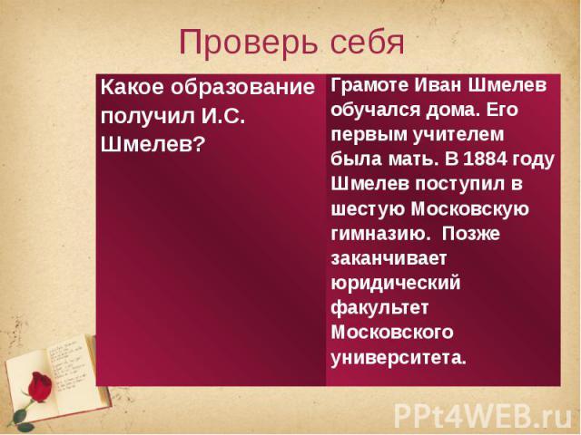 Проверь себяГрамоте Иван Шмелев обучался дома. Его первым учителем была мать. В 1884 году Шмелев поступил в шестую Московскую гимназию. Позже заканчивает юридический факультет Московского университета.