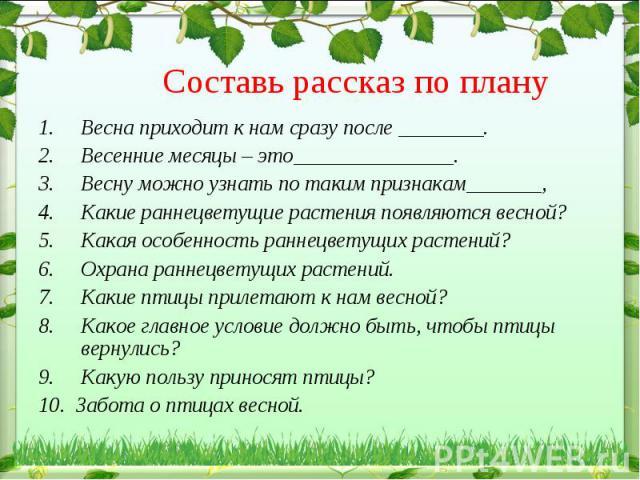 Составь рассказ по плану Весна приходит к нам сразу после ________. Весенние месяцы – это________. Весну можно узнать по таким признакам______, Какие раннецветущие растения появляются весной?Какая особенность раннецветущих растений?Охрана раннецвету…