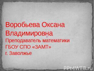Воробьева Оксана Владимировна Преподаватель математики ГБОУ СПО «ЗАМТ»г. Заволжь