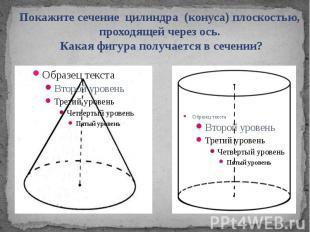 Покажите сечение цилиндра (конуса) плоскостью, проходящей через ось. Какая фигур