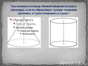 Как изменится площадь боковой поверхности конуса (цилиндра), если его образующую
