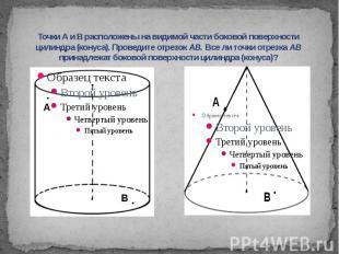 Точки А и В расположены на видимой части боковой поверхности цилиндра (конуса).