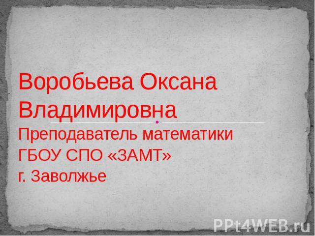 Воробьева Оксана Владимировна Преподаватель математики ГБОУ СПО «ЗАМТ»г. Заволжье