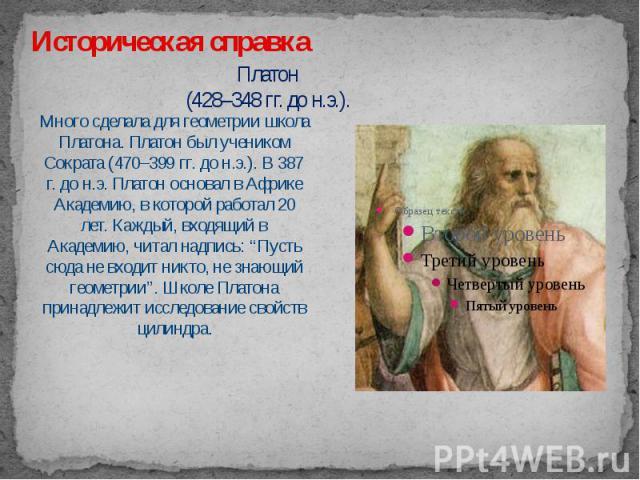 """Платон (428–348 гг. до н.э.). Много сделала для геометрии школа Платона. Платон был учеником Сократа (470–399 гг. до н.э.). В 387 г. до н.э. Платон основал в Африке Академию, в которой работал 20 лет. Каждый, входящий в Академию, читал надпись: """"Пус…"""
