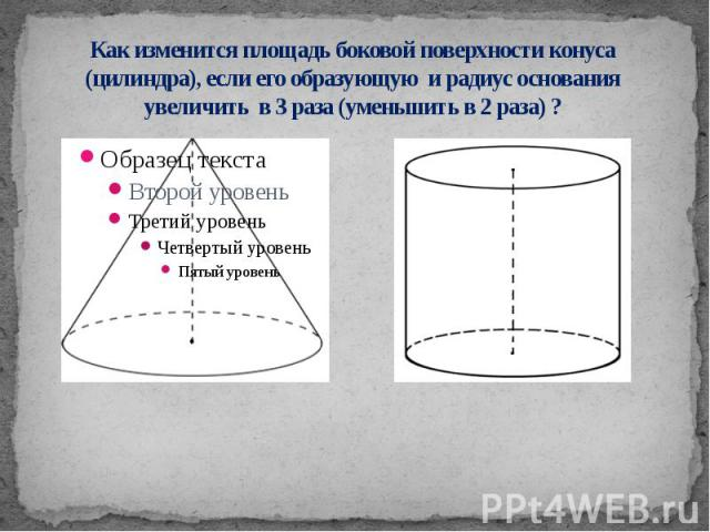 Как изменится площадь боковой поверхности конуса (цилиндра), если его образующую и радиус основания увеличить в 3 раза (уменьшить в 2 раза) ?