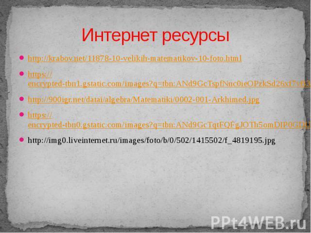 Интернет ресурсы http://krabov.net/11878-10-velikih-matematikov-10-foto.html https://encrypted-tbn1.gstatic.com/images?q=tbn:ANd9GcTspfNnc0ieOPzkSd26xf7vB3lJWaoyKVWDt4zX4_1iHoy9j7kLHA http://900igr.net/datai/algebra/Matematiki/0002-001-Arkhimed.jpg …