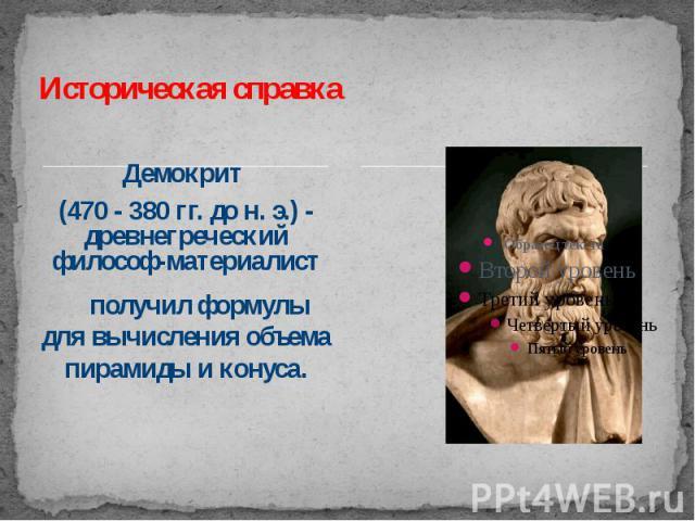 Историческая справка Демокрит (470 - 380гг. до н.э.) - древнегреческий философ-материалист получил формулы для вычисления объема пирамиды и конуса.