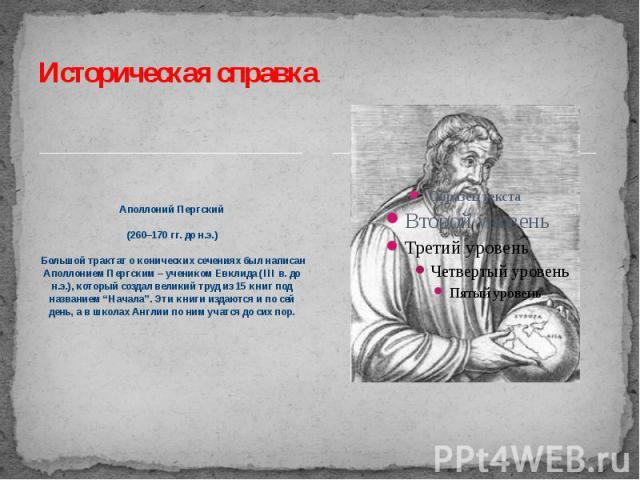 """Историческая справка Аполлоний Пергский (260–170 гг. до н.э.) Большой трактат о конических сечениях был написан Аполлонием Пергским – учеником Евклида (III в. до н.э.), который создал великий труд из 15 книг под названием """"Начала"""". Эти книги издаютс…"""