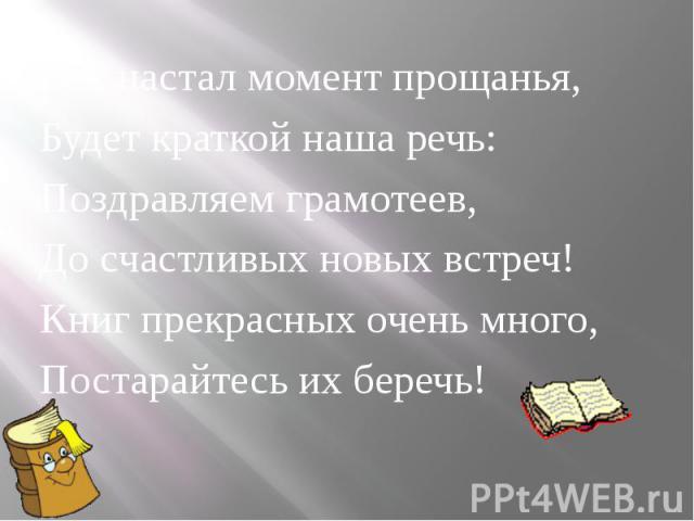 Вот настал момент прощанья,Будет краткой наша речь:Поздравляем грамотеев,До счастливых новых встреч!Книг прекрасных очень много,Постарайтесь их беречь!