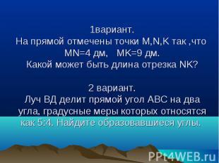 1вариант.На прямой отмечены точки M,N,K так ,что MN=4 дм, MK=9 дм.Какой может бы