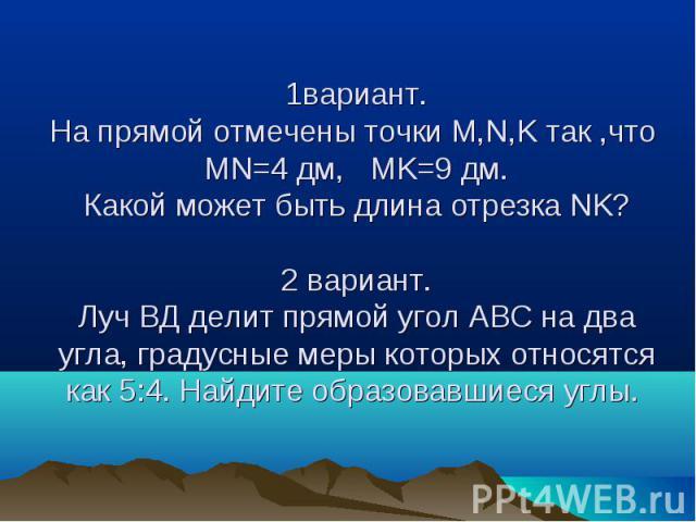 1вариант.На прямой отмечены точки M,N,K так ,что MN=4 дм, MK=9 дм.Какой может быть длина отрезка NK?2 вариант.Луч ВД делит прямой угол АВС на два угла, градусные меры которых относятся как 5:4. Найдите образовавшиеся углы.