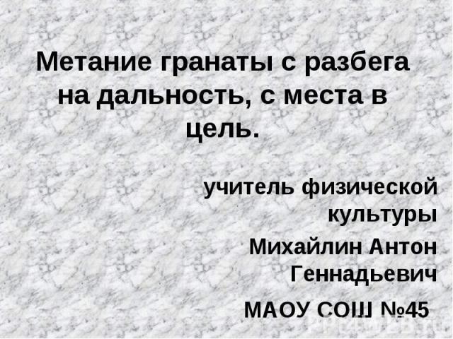 Метание гранаты с разбега на дальность, с места в цель.учитель физической культурыМихайлин Антон ГеннадьевичМАОУ СОШ №45