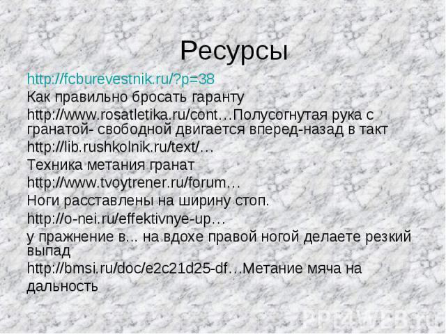 Ресурсы http://fcburevestnik.ru/?p=38 Как правильно бросать гарантуhttp://www.rosatletika.ru/cont…Полусогнутая рука с гранатой- свободной двигается вперед-назад в такт http://lib.rushkolnik.ru/text/…Техника метания гранатhttp://www.tvoytrener.ru/for…