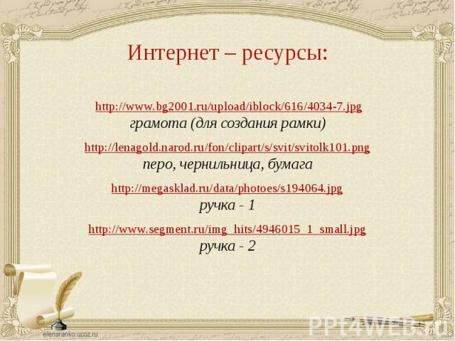 http://www.bg2001.ru/upload/iblock/616/4034-7.jpgграмота (для создания рамки)http://lenagold.narod.ru/fon/clipart/s/svit/svitolk101.pngперо, чернильница, бумагаhttp://megasklad.ru/data/photoes/s194064.jpgручка - 1http://www.segment.ru/img_hits/49460…