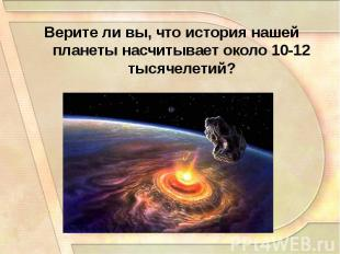 Верите ли вы, что история нашей планеты насчитывает около 10-12 тысячелетий?
