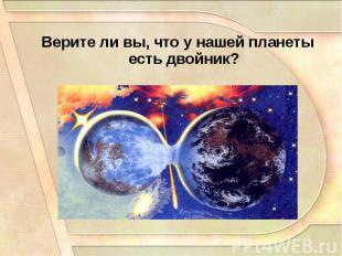 Верите ли вы, что у нашей планеты есть двойник?Верите ли вы, что у нашей планеты
