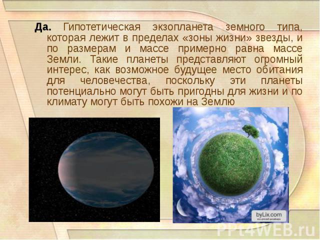 Да. Гипотетическая экзопланета земного типа, которая лежит в пределах «зоны жизни» звезды, и по размерам и массе примерно равна массе Земли. Такие планеты представляют огромный интерес, как возможное будущее место обитания для человечества, поскольк…