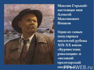Максим Горький-настоящее имяАлексей Максимович ПешковОдин из самых популярных пи