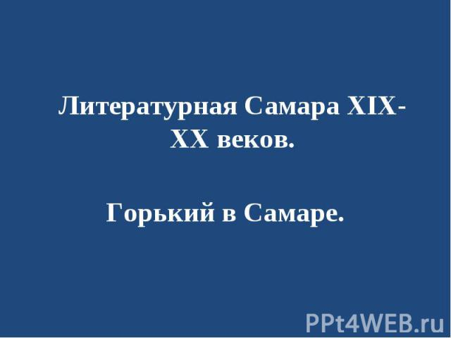 Литературная Самара XIX-XX веков.Горький в Самаре.