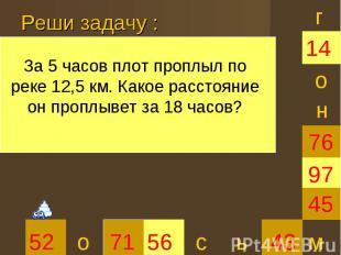Реши задачу :За 5 часов плот проплыл по реке 12,5 км. Какое расстояние он проплы