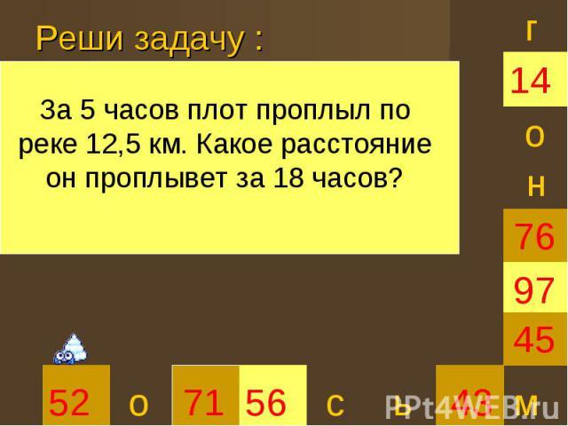 Реши задачу :За 5 часов плот проплыл по реке 12,5 км. Какое расстояние он проплывет за 18 часов?