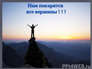 Нам покорятся все вершины ! ! !