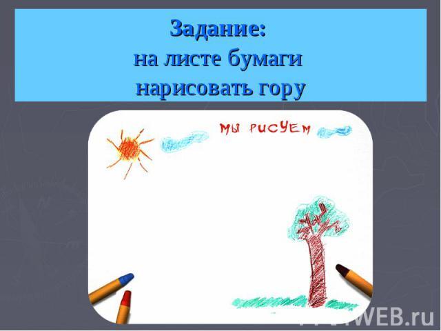 Задание: на листе бумаги нарисовать гору