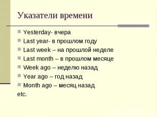 Указатели времени Yesterday- вчераLast year- в прошлом годуLast week – на прошло