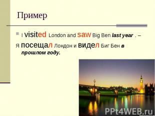 Пример I visited London and saw Big Ben last year . – Я посещал Лондон и видел Б