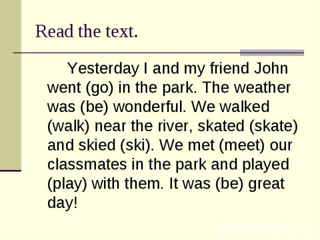 Read the text.Yesterday I and my friend John went (go) in the park. The weather was (be) wonderful. We walked (walk) near the river, skated (skate) and skied (ski). We met (meet) our classmates in the park and played (play) with them. It was (be) gr…