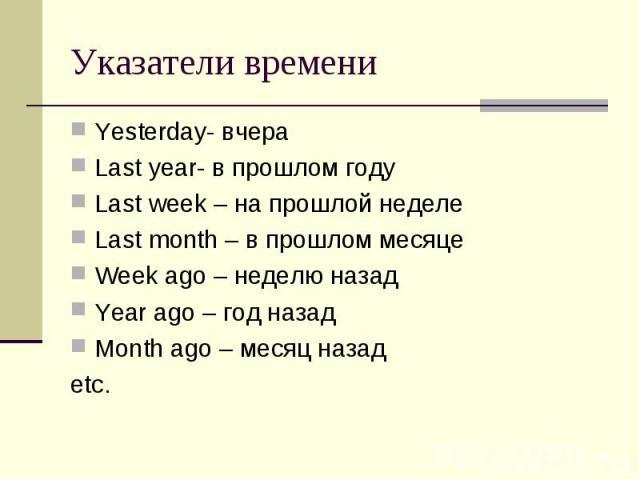 Указатели времени Yesterday- вчераLast year- в прошлом годуLast week – на прошлой неделеLast month – в прошлом месяцеWeek ago – неделю назад Year ago – год назадMonth ago – месяц назадetc.