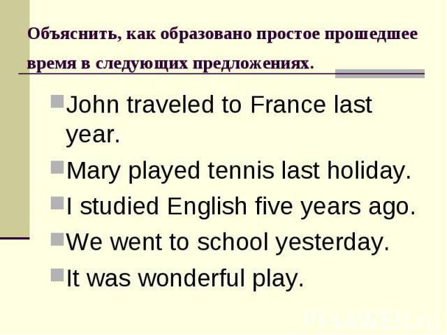 Объяснить, как образовано простое прошедшее время в следующих предложениях. John traveled to France last year.Mary played tennis last holiday.I studied English five years ago.We went to school yesterday.It was wonderful play.
