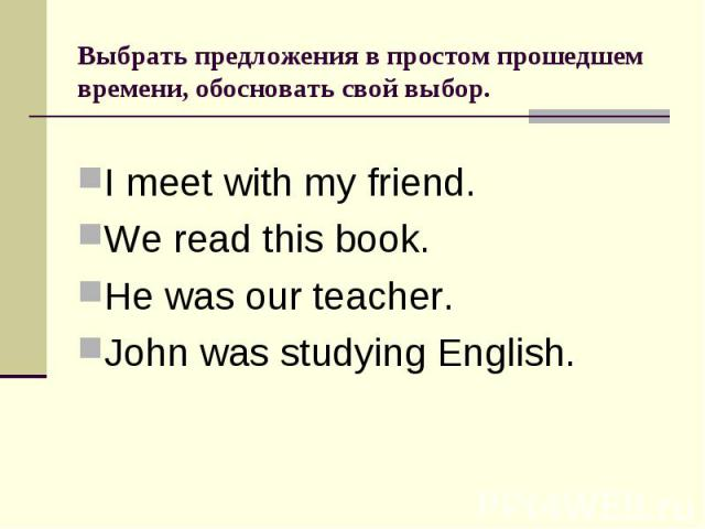 Выбрать предложения в простом прошедшем времени, обосновать свой выбор.I meet with my friend.We read this book.He was our teacher.John was studying English.