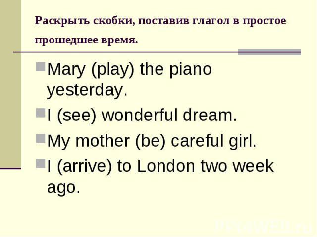 Раскрыть скобки, поставив глагол в простое прошедшее время. Mary (play) the piano yesterday.I (see) wonderful dream.My mother (be) careful girl.I (arrive) to London two week ago.