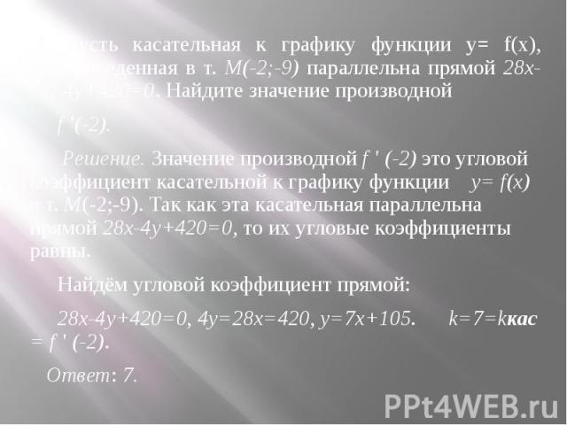 Пусть касательная к графику функции y= f(x), проведенная в т. М(-2;-9) параллельна прямой 28x-4y+420=0. Найдите значение производной Пусть касательная к графику функции y= f(x), проведенная в т. М(-2;-9) параллельна прямой 28x-4y+420=0. Найдите знач…