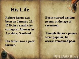 Robert Burns was born on January 25, 1759, in a small clay cottage at Alloway in