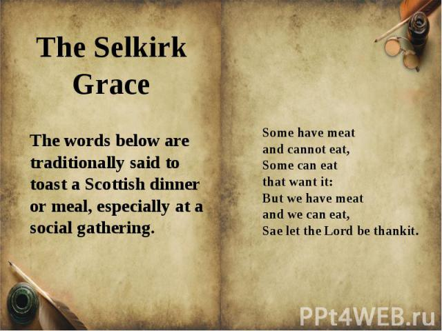The words below are traditionally said to toast a Scottish dinner or meal, especially at a social gathering. Some have meat and cannot eat,Some can eat that want it:But we have meat and we can eat,Sae let the Lord be thankit.