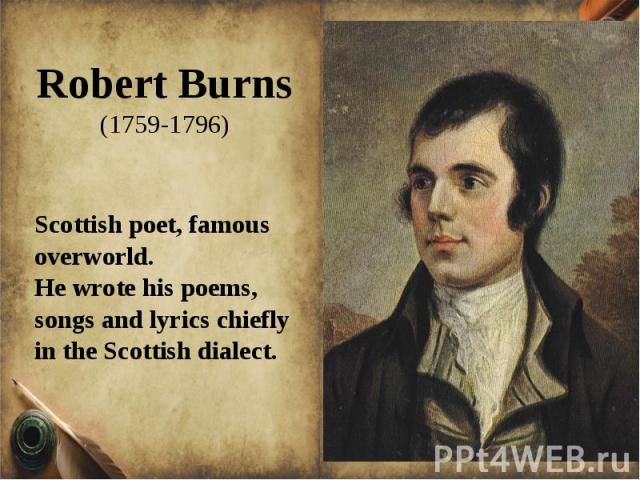Robert Burns(1759-1796)Scottish poet, famous overworld. He wrote his poems, songs and lyrics chiefly in the Scottish dialect.