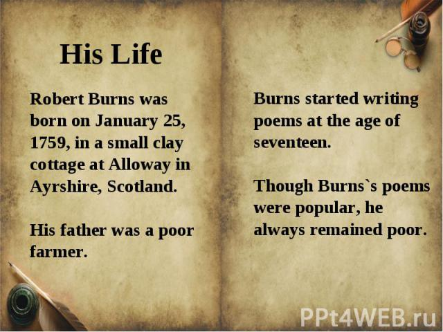 Robert Burns was born on January 25, 1759, in a small clay cottage at Alloway in Ayrshire, Scotland. His father was a poor farmer.Burns started writing poems at the age of seventeen.Though Burns`s poems were popular, he always remained poor.