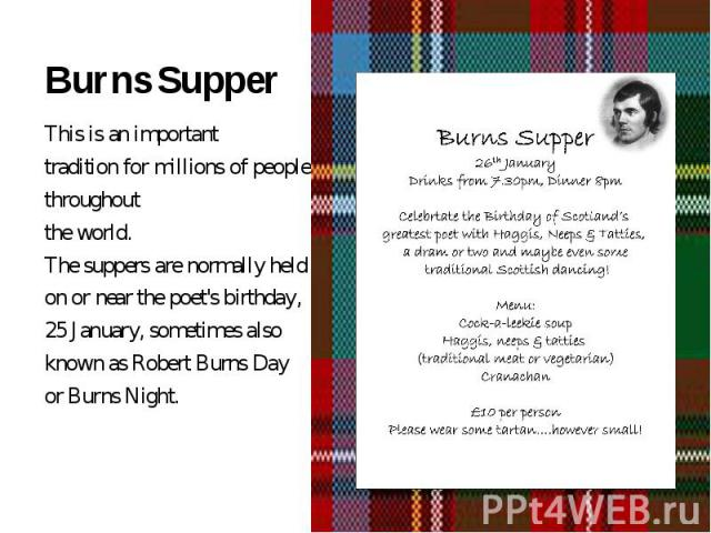 This is an important tradition for millions of people throughout the world.The suppers are normally held on or near the poet's birthday, 25 January, sometimes also known as Robert Burns Day or Burns Night.