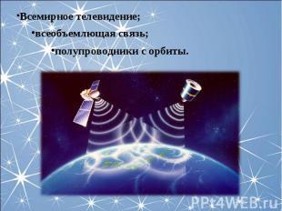 Всемирное телевидение;всеобъемлющая связь;полупроводники с орбиты.