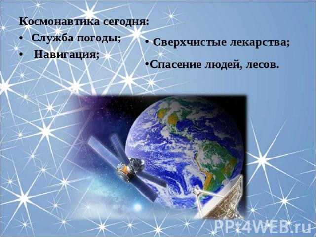 Космонавтика сегодня:Служба погоды; Навигация; Сверхчистые лекарства;Спасение людей, лесов.