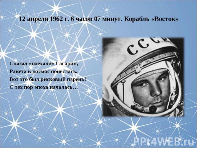 12 апреля 1962 г. 6 часов 07 минут. Корабль «Восток»Сказал «поехали» Гагарин,Ракета в космос понеслась.Вот это был рисковый парень!С тех пор эпоха началась…